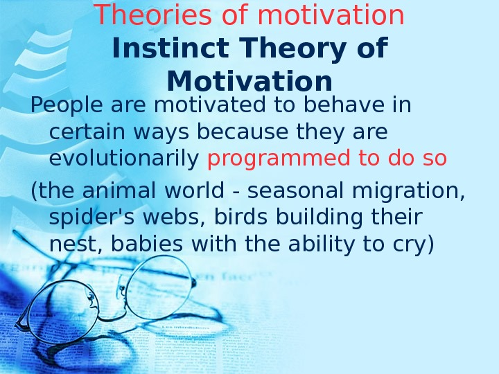 Theories of motivation Instinct Theory of Motivation People are motivated to behave in certain ways because
