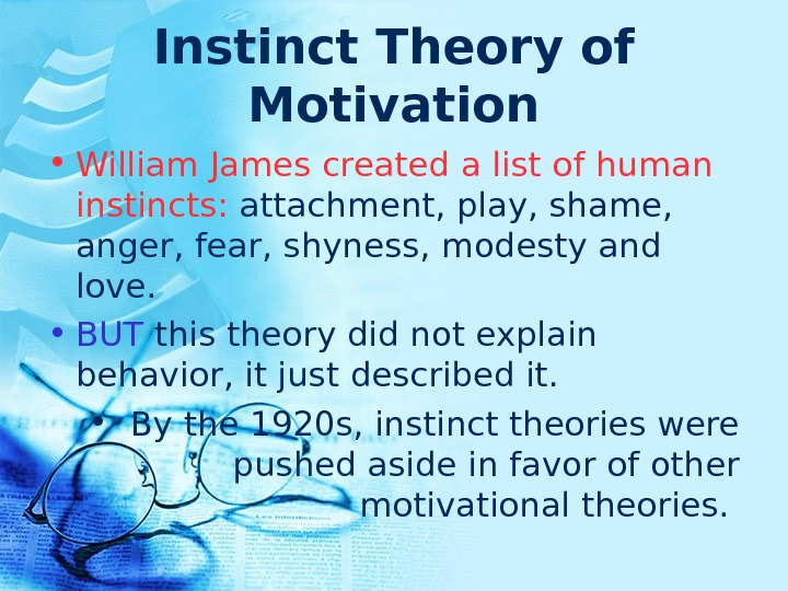 Instinct Theory of Motivation • William James created a list of human instincts:  attachment, play,