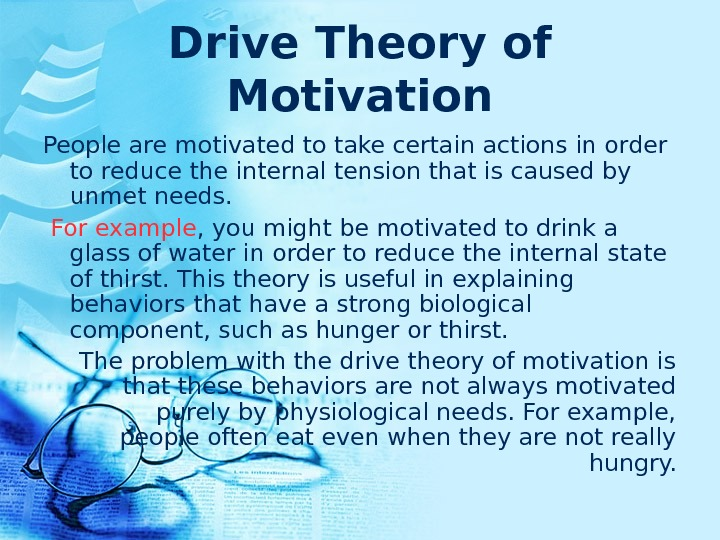 Drive Theory of Motivation People are motivated to take certain actions in order to reduce the