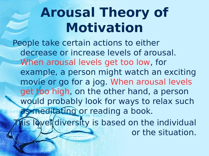 Arousal Theory of Motivation People take certain actions to either decrease or increase levels of arousal.