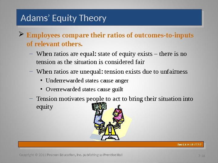 Adams' Equity Theory Employees compare their ratios of outcomes-to-inputs of relevant others. – When ratios are
