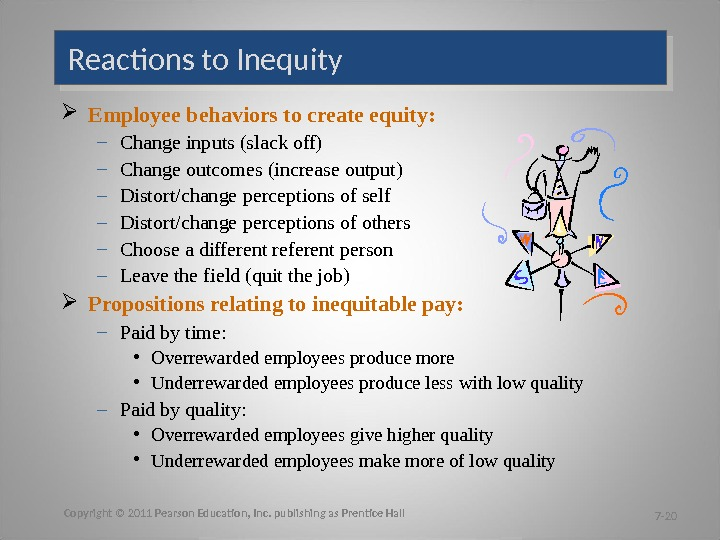 Reactions to Inequity Employee behaviors to create equity: – Change inputs (slack off) – Change outcomes