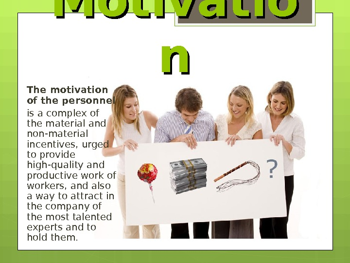 Motivatio nn The motivation of the personnel is a complex of the material and non-material incentives,