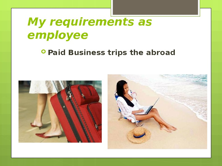 Paid Business trips the abroad. My requirements as employee