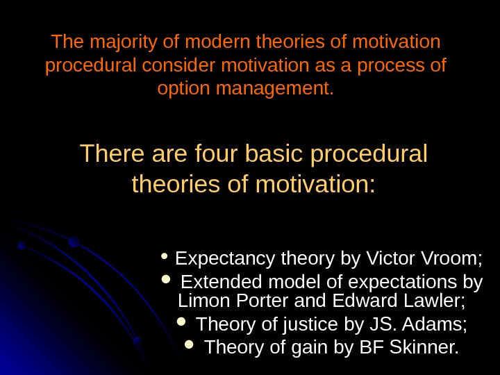There are four basic procedural theories of motivation: Expectancy theory by Victor Vroom; Extended model of