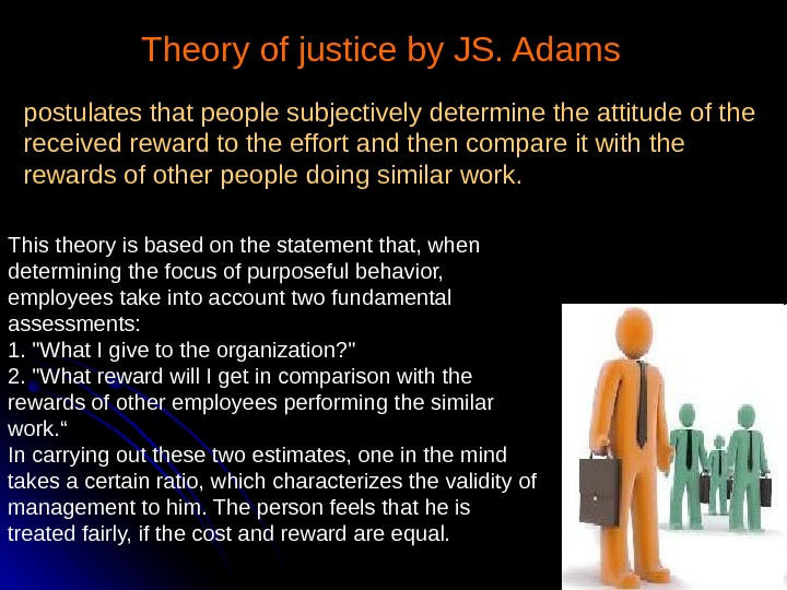 Theory of justice by JS. Adams  postulates that people subjectively determine the attitude of the
