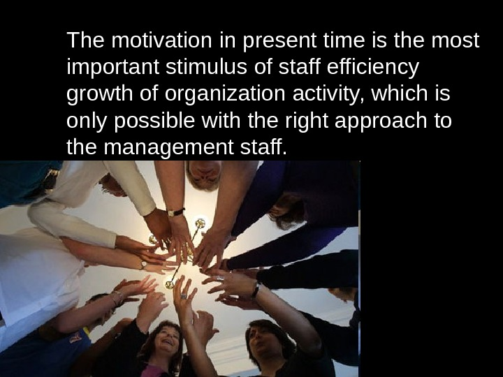The motivation in present time is the most important stimulus of staff efficiency growth of organization
