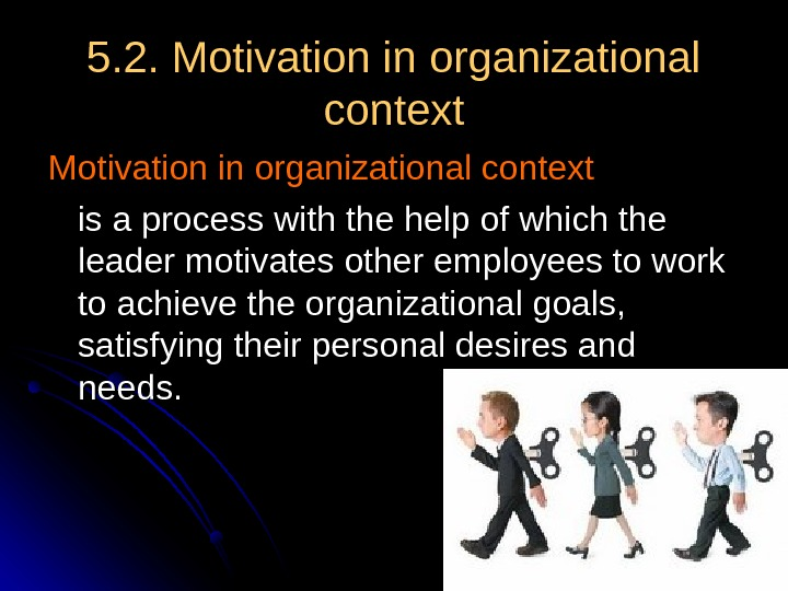 5. 2. Motivation in organizational context  is a process with the help of which the