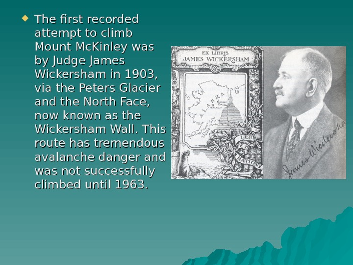 The first recorded attempt to climb Mount Mc. Kinley was by Judge James Wickersham in