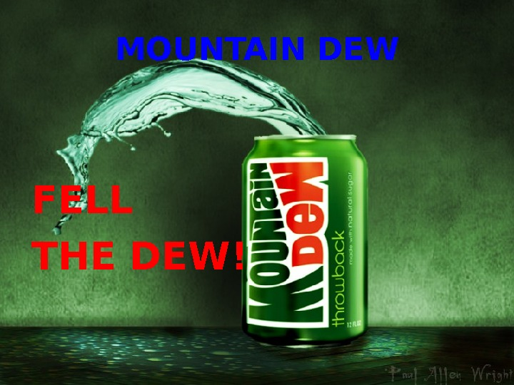 MOUNTAIN DEW FELL  THE DEW!
