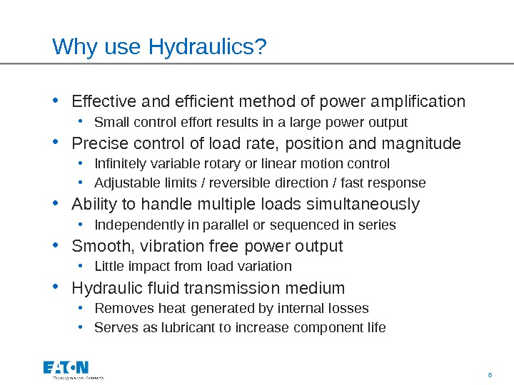 8 Why use Hydraulics?  • Effective and efficient method of power amplification  • Small
