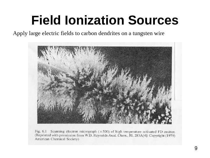 9 Field Ionization Sources Apply large electric fields to carbon dendrites on a tungsten wire