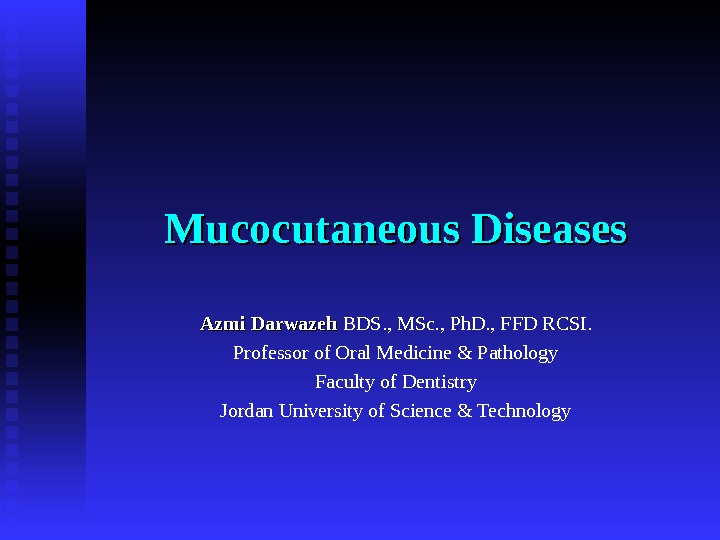 Mucocutaneous Diseases Azmi Darwazeh  BDS. , MSc. , Ph. D. , FFD RCSI. Professor of