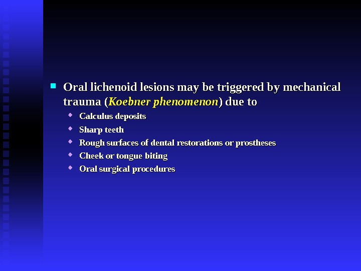 Oral lichenoid lesions may be triggered by mechanical trauma ( Koebner phenomenon ) due to