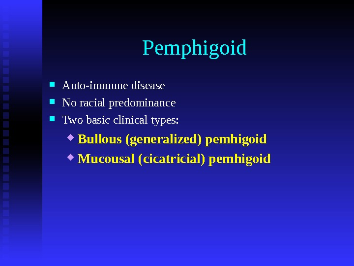 Pemphigoid Auto-immune disease No racial predominance Two basic clinical types:  Bullous (generalized) pemhigoid Mucousal (cicatricial)