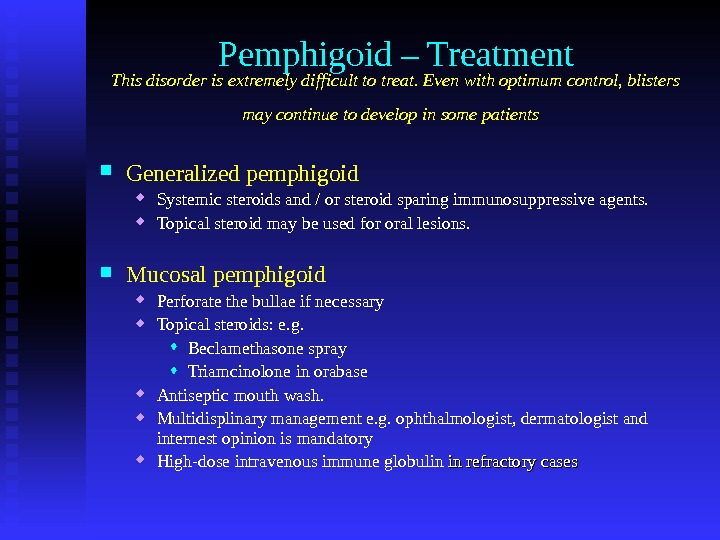 Pemphigoid – Treatment This disorder is extremely difficult to treat. Even with optimum control, blisters may