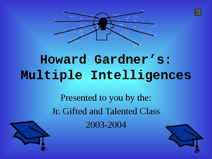 Howard Gardner's: Multiple Intelligences Presented to you by the: Jr. Gifted and Talented Class
