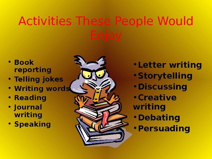 Activities These People Would Enjoy • Book reporting • Telling jokes • Writing words