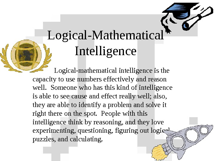 Logical-Mathematical Intelligence Logical-mathematical intelligence is the capacity to use numbers effectively and reason well.