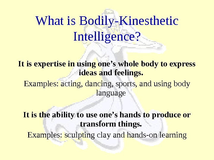 What is Bodily-Kinesthetic Intelligence? It is expertise in using one's whole body to express