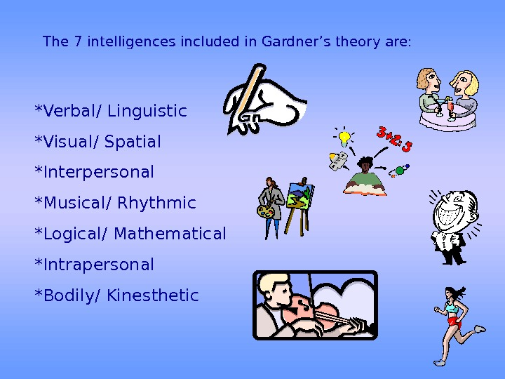The 7 intelligences included in Gardner's theory are: *Verbal/ Linguistic *Visual/ Spatial *Interpersonal *Musical/