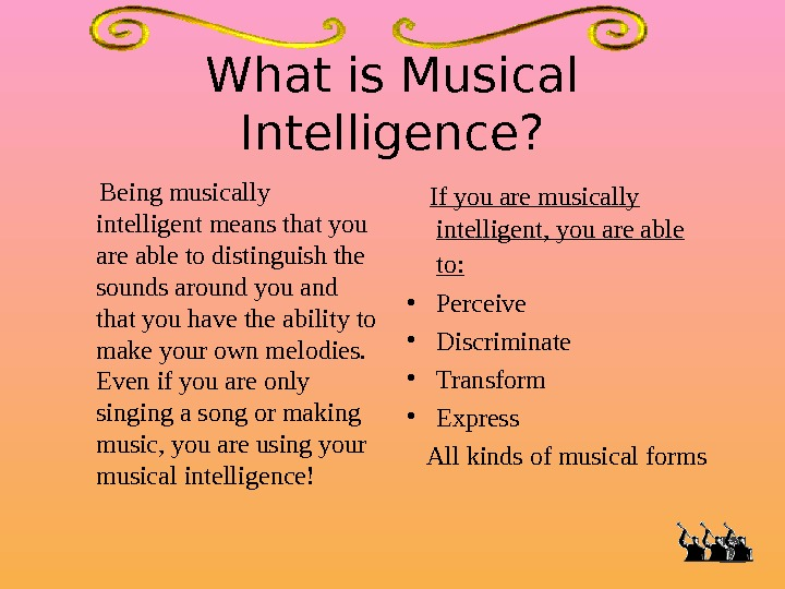 What is Musical Intelligence?  Being musically intelligent means that you are able to