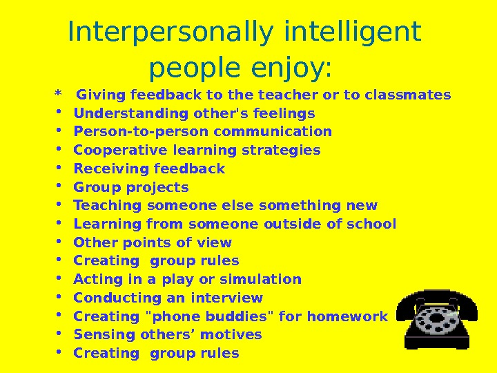 Interpersonally intelligent people enjoy:  *  Giving feedback to the teacher or to