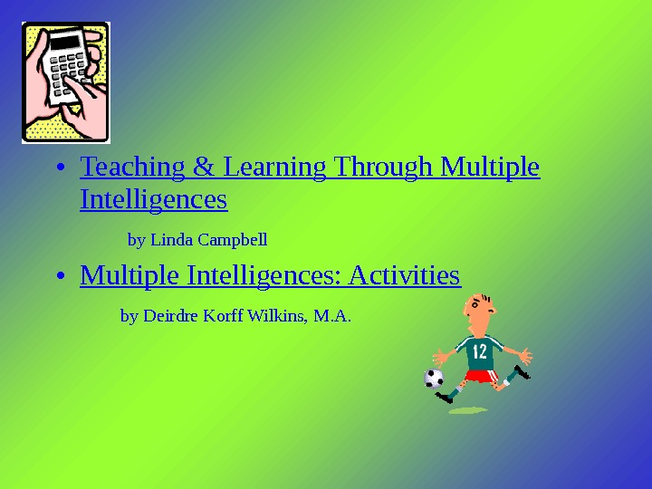 • Teaching & Learning Through Multiple Intelligences by Linda Campbell • Multiple Intelligences: Activities