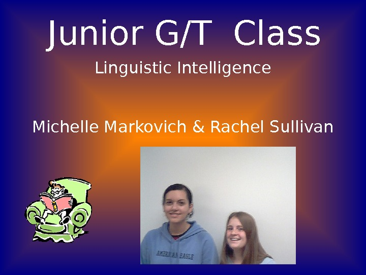 Junior G/T Class Linguistic Intelligence Michelle Markovich & Rachel Sullivan