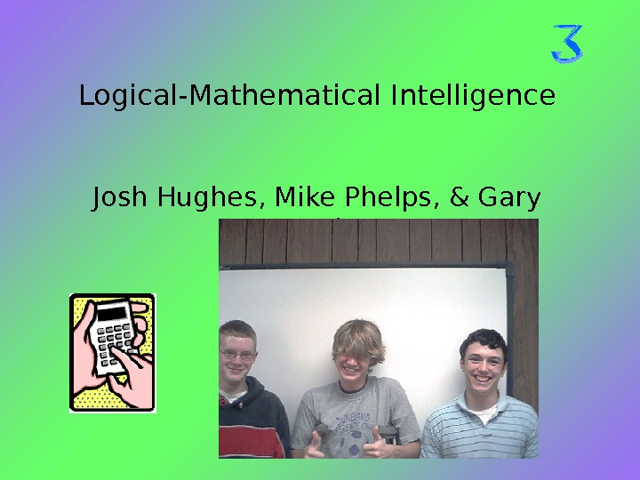 Logical-Mathematical Intelligence Josh Hughes, Mike Phelps, & Gary De. Witt