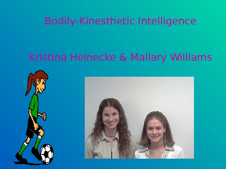 Bodily-Kinesthetic Intelligence Kristina Heinecke & Mallary Williams