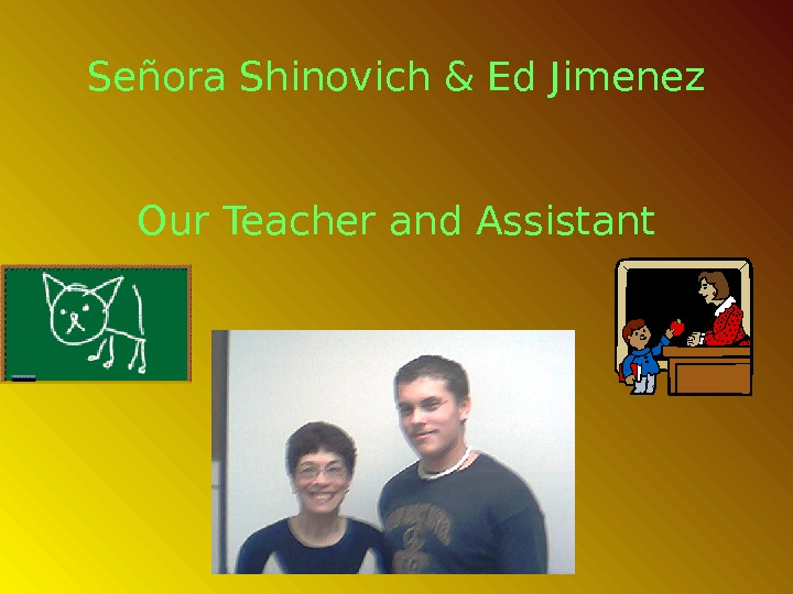 Señora Shinovich & Ed Jimenez Our Teacher and Assistant