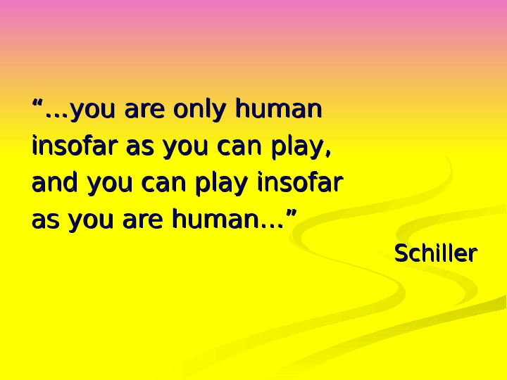 """…""… you are only human insofar as you can play,  and you can play insofar"