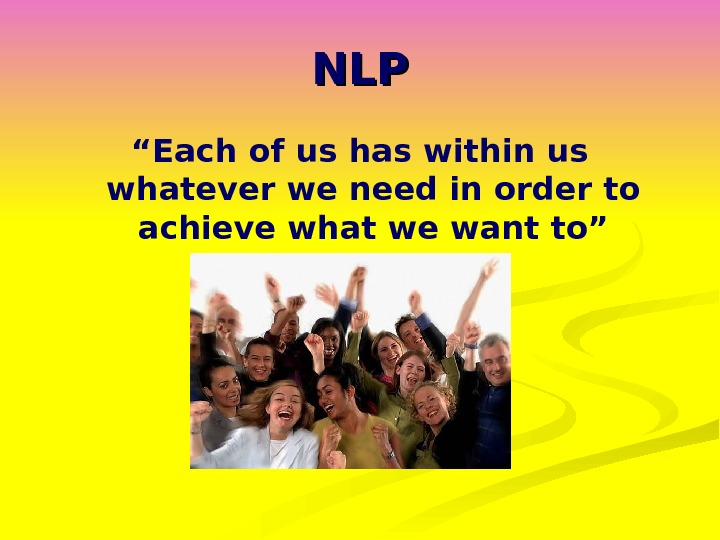 "NLPNLP "" Each of us has within us whatever we need in order to achieve what"