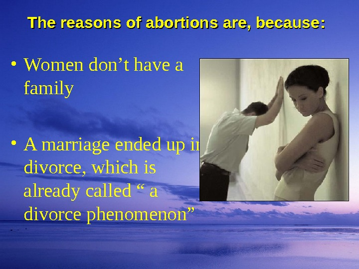 The reasons of abortions are, because : :  • Women don't have a family •