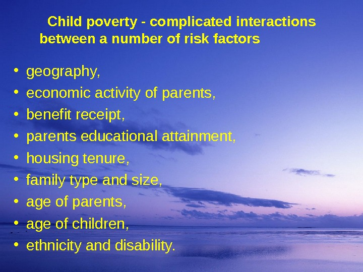Child poverty - complicated interactions  between a number of risk factors • geography,