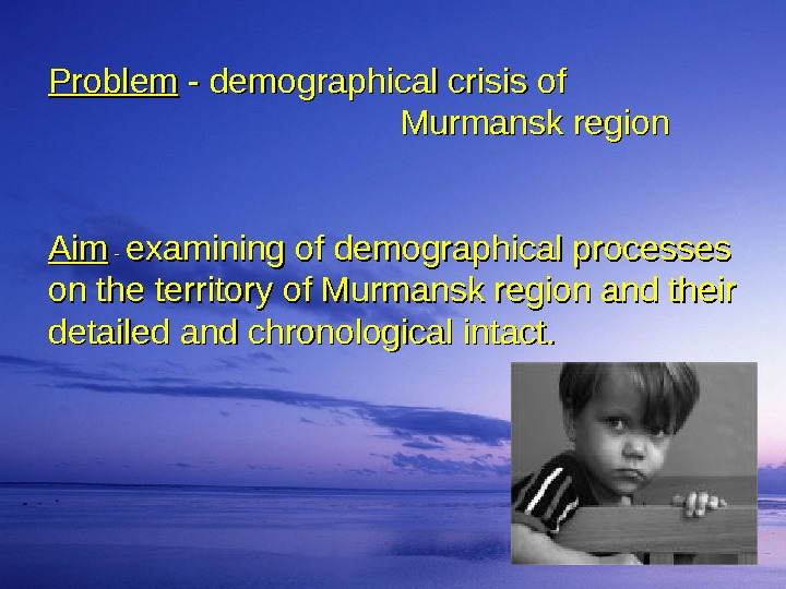 Problem  - - demographical crisis of      Murmansk region Aim