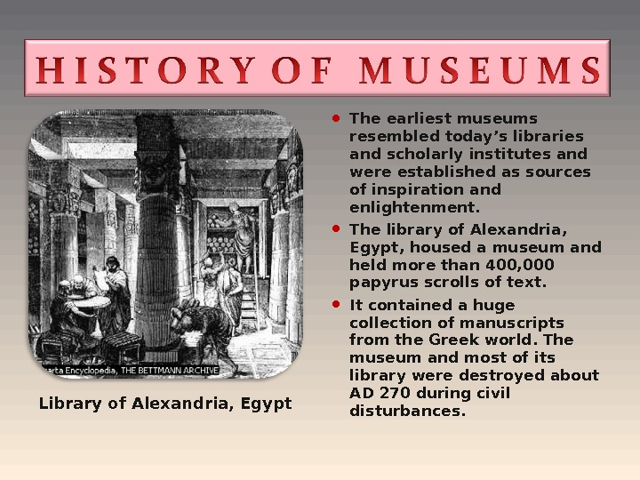 The earliest museums resembled today's libraries and scholarly institutes and were established as sources of