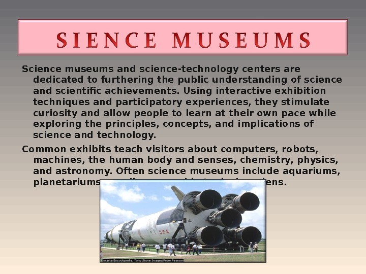 Science museums and science-technology centers are dedicated to furthering the public understanding of science and scientific