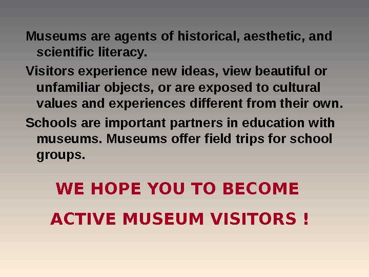 Museums are agents of historical, aesthetic, and scientific literacy.  V isitors experience new ideas, view