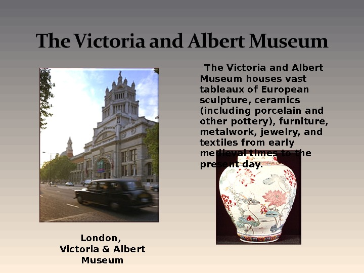 The Victoria and Albert Museum houses vast tableaux of European sculpture, ceramics (including porcelain and