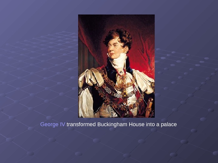 George IV transformed Buckingham House into a palace