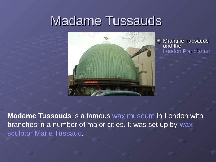 Madame Tussauds and the London Planetarium Madame Tussauds is a famous wax museum in