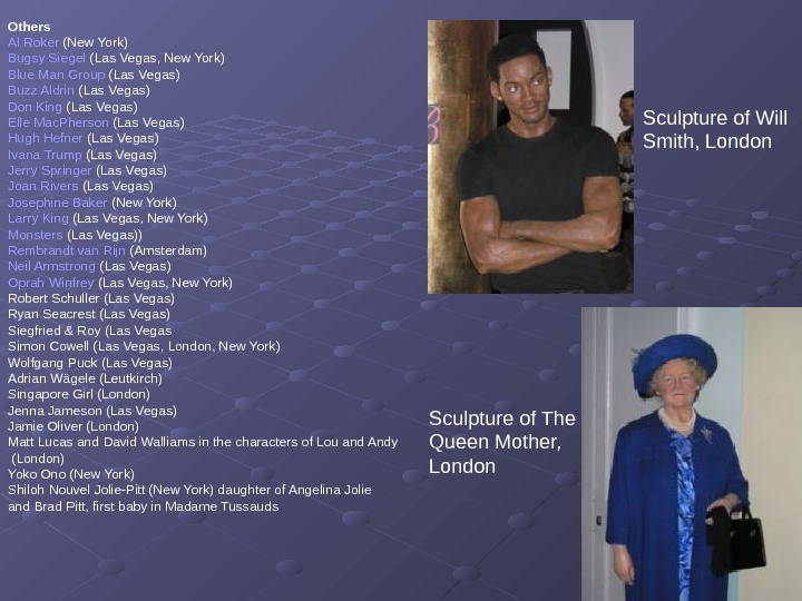 Sculpture of Will Smith, London Sculpture of The Queen Mother,  London. Others Al
