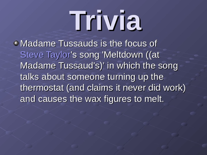 Trivia Madame Tussauds is the focus of Steve Taylor 's song 'Meltdown ((at Madame