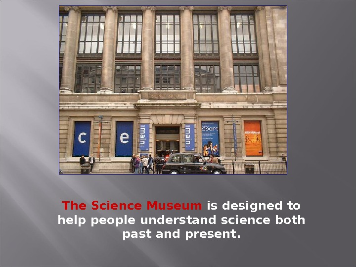 The Science Museum is designed to help people understand science both past and present.