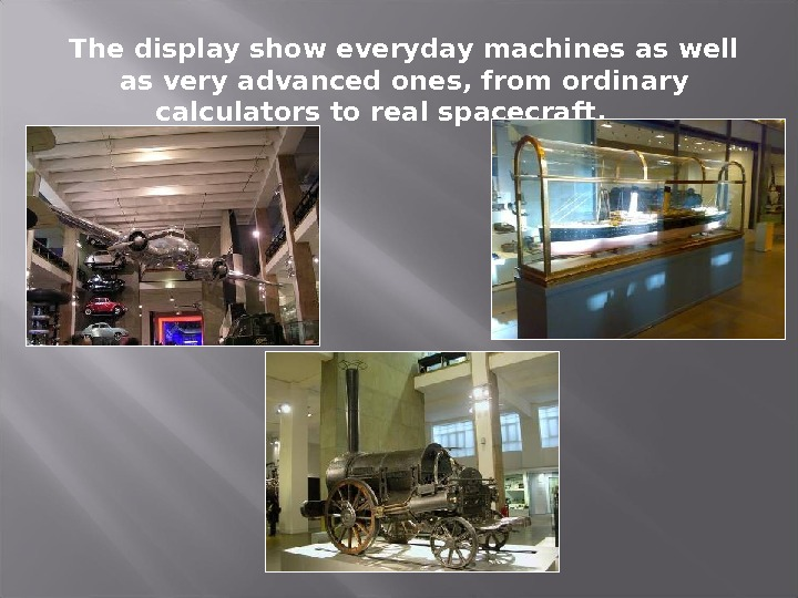 The display show everyday machines as well as very advanced ones, from ordinary calculators to real