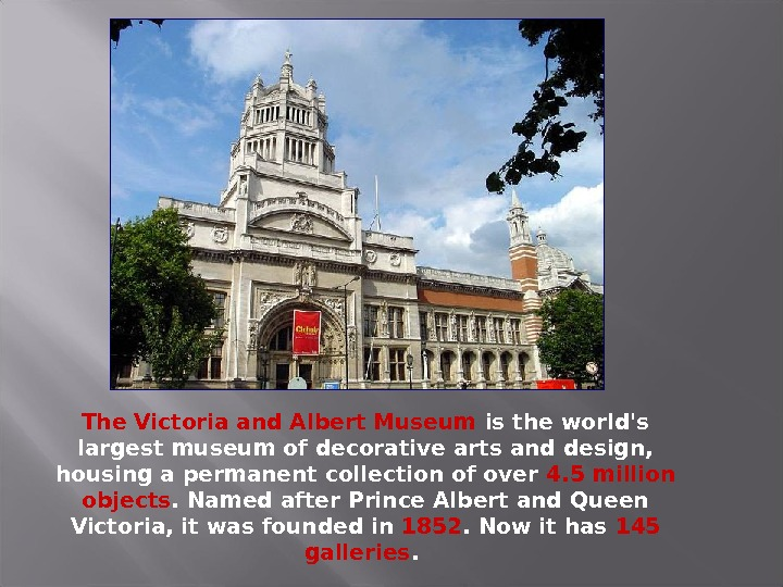 The Victoria and Albert Museum is the world's largest museum of decorative arts and design,