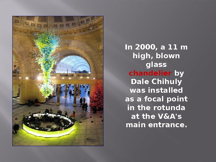 In 2000, a 11 m high, blown glass chandelier by Dale Chihuly was installed as a