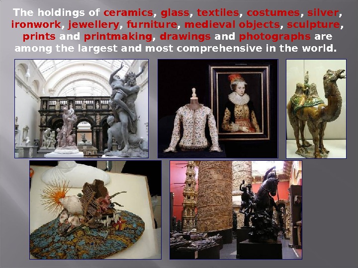 The holdings of ceramics ,  glass ,  textiles ,  costumes ,  silver